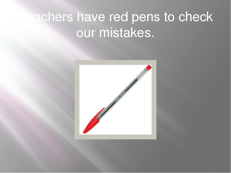 Teachers have red pens to check our mistakes.