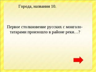 Города, названия 10. Первое столкновение русских с монголо- татарами произош