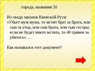 города, названия 20 Из свода законов Киевской Руси: «Убьет муж мужа, то мсти
