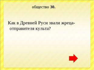 общество 30. Как в Древней Руси звали жреца- отправителя культа?