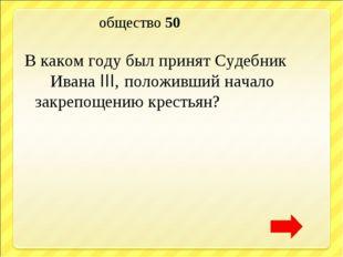 общество 50 В каком году был принят Судебник Ивана III, положивший начало за