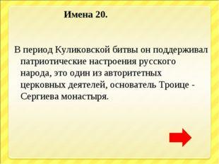 Имена 20. В период Куликовской битвы он поддерживал патриотические настроени