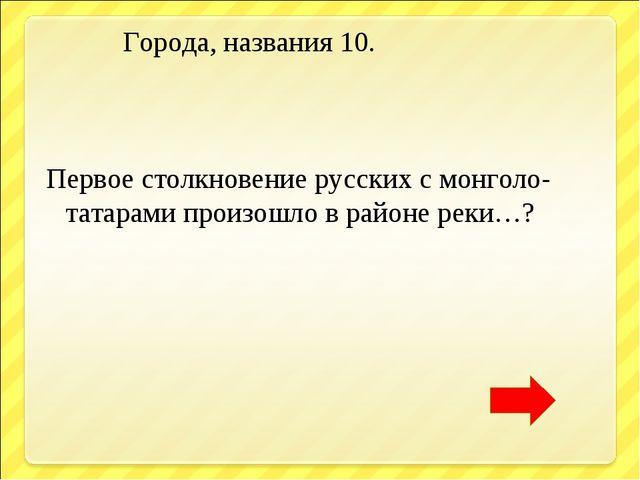 Города, названия 10. Первое столкновение русских с монголо- татарами произош...