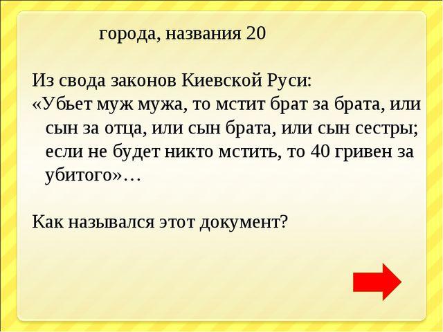 города, названия 20 Из свода законов Киевской Руси: «Убьет муж мужа, то мсти...