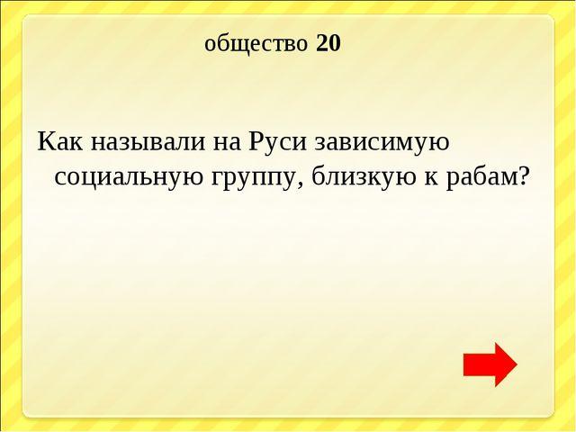 общество 20 Как называли на Руси зависимую социальную группу, близкую к рабам?