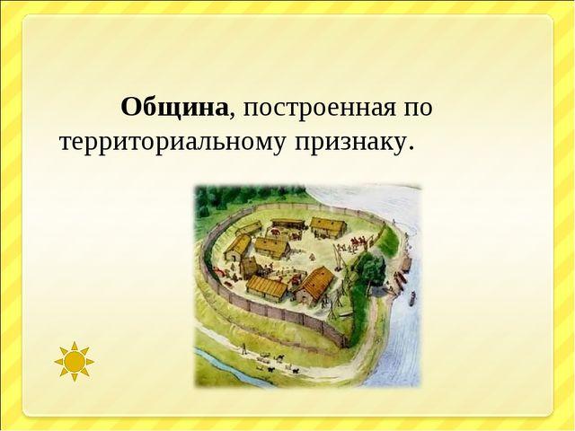 Община, построенная по территориальному признаку.