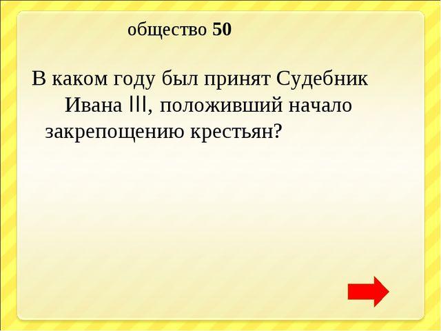 общество 50 В каком году был принят Судебник Ивана III, положивший начало за...