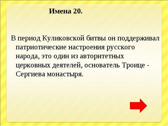 Имена 20. В период Куликовской битвы он поддерживал патриотические настроени...