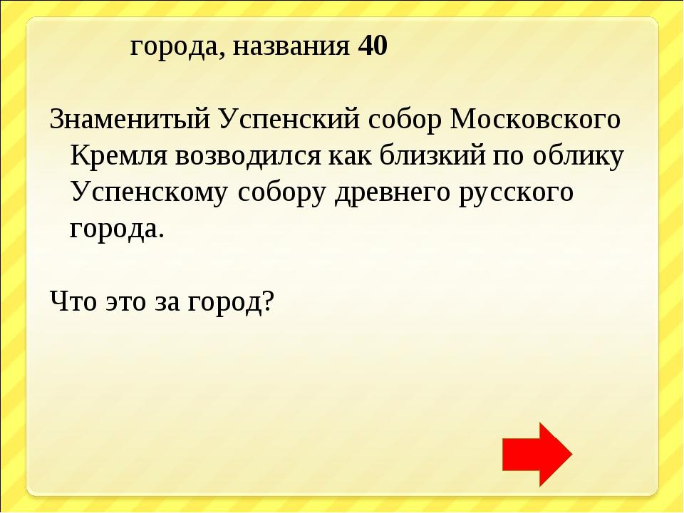 города, названия 40 Знаменитый Успенский собор Московского Кремля возводился...