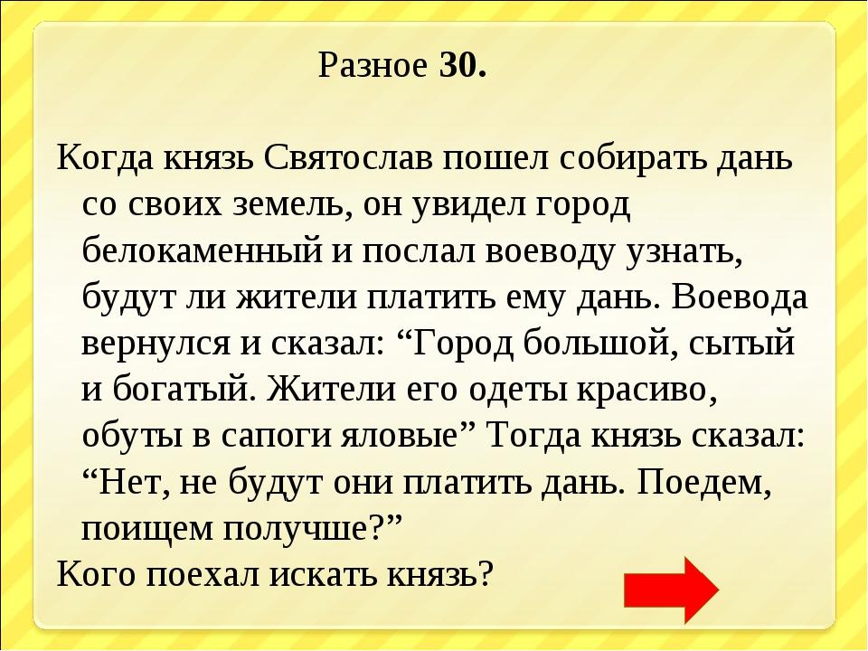 Разное 30. Когда князь Святослав пошел собирать дань со своих земель, он уви...