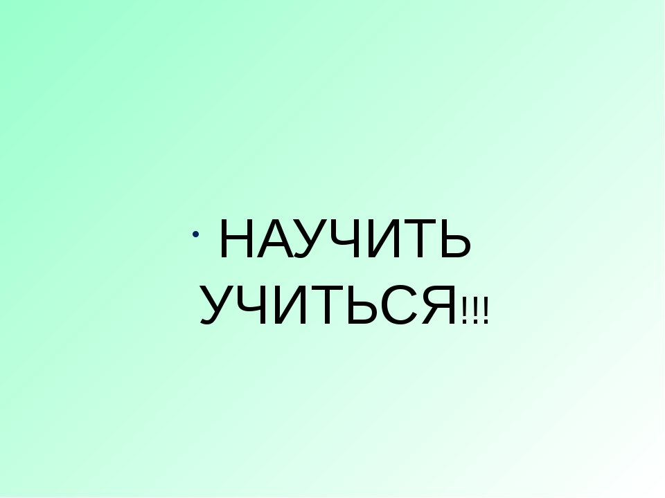 НАУЧИТЬ УЧИТЬСЯ!!!