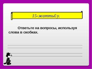 15-жаттығу. Ответьте на вопросы, используя слова в скобках.