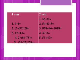 1 топ 1. 9-4= 2. (7+53):20= 3. 17+13= 4. 2*(86-75)= 5. (29-25)*79=2 топ 1. 5