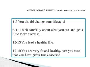 САУАЛНАМА НӘТИЖЕСІ WHAT YOUR SCORE MEANS: 1-5 You should change your lifestyl