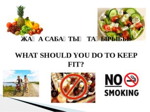 ЖАҢА САБАҚТЫҢ ТАҚЫРЫБЫ: WHAT SHOULD YOU DO TO KEEP FIT?