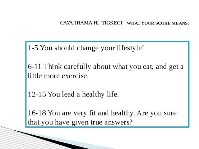 САУАЛНАМА НӘТИЖЕСІ WHAT YOUR SCORE MEANS: 1-5 You should change your lifestyl...