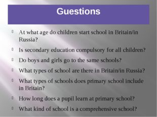Guestions At what age do children start school in Britain/in Russia? Is secon