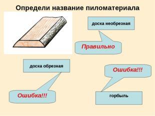 Определи название пиломатериала доска обрезная доска необрезная горбыль Прави