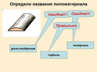 Определи название пиломатериала четвертина доска необрезная горбыль Ошибка!!!