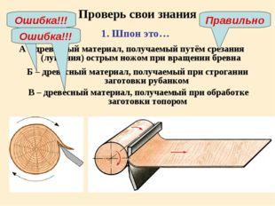Проверь свои знания А – древесный материал, получаемый путём срезания (лущени