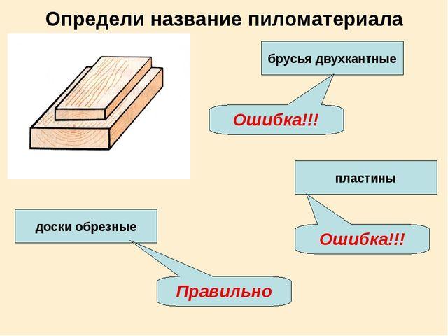 Определи название пиломатериала брусья двухкантные доски обрезные пластины Пр...