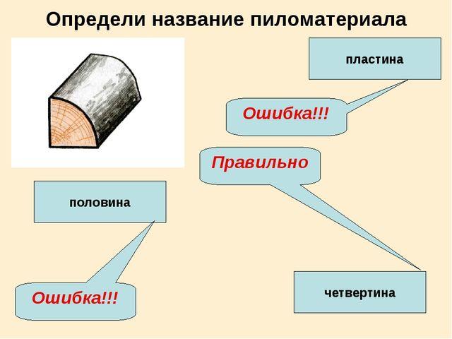 Определи название пиломатериала пластина четвертина половина Ошибка!!! Ошибка...