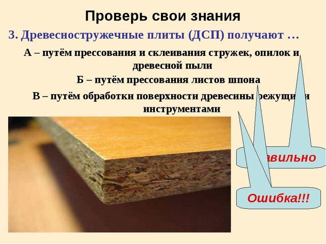 Проверь свои знания 3. Древесностружечные плиты (ДСП) получают … А – путём пр...
