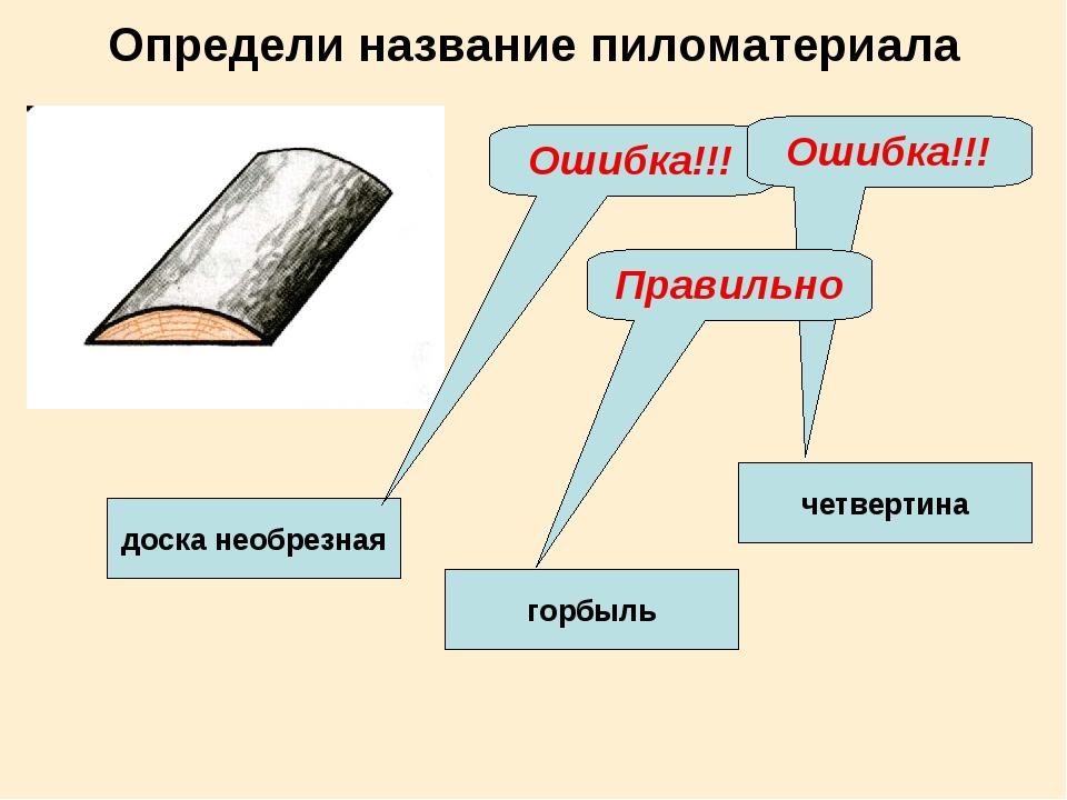 Определи название пиломатериала четвертина доска необрезная горбыль Ошибка!!!...