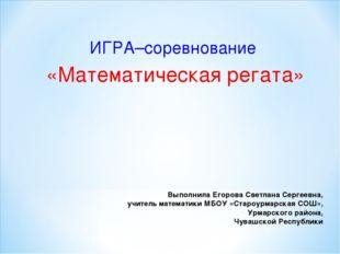 Выполнила Егорова Светлана Сергеевна, учитель математики МБОУ «Староурмарская