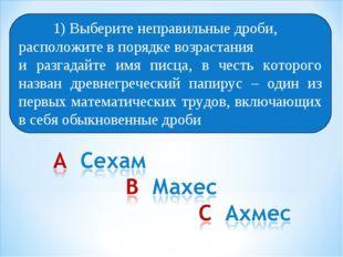Выберите 1) Выберите неправильные дроби, расположите в порядке возрастания и