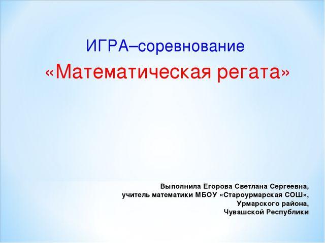 Выполнила Егорова Светлана Сергеевна, учитель математики МБОУ «Староурмарская...