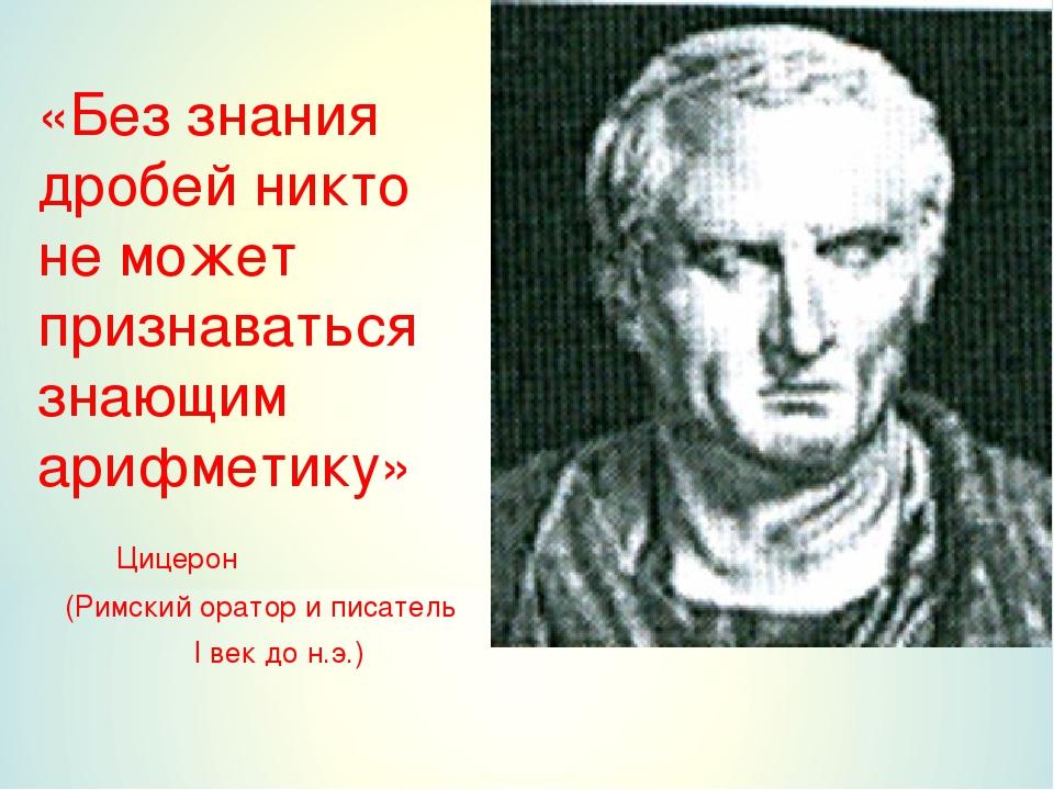 «Без знания дробей никто не может признаваться знающим арифметику» Цицерон...
