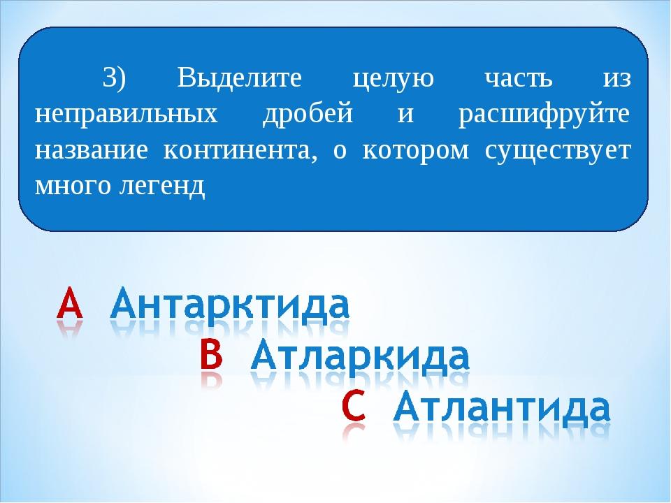 Выберите 3) Выделите целую часть из неправильных дробей и расшифруйте назван...