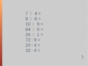 7 ・ 4 = 8 ・ 6 = 10 ・ 9 = 64 ・ 0 = 26 ・ 1 = 72 : 9 = 20 : 4 = 32 : 4 =