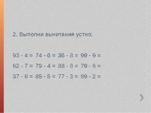 2. Выполни вычитания устно: 93 - 4 =74 - 6 =36 - 8 =99 - 9 = 82 - 7 =79 -