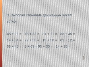 3. Выполни сложение двузначных чисел устно: 45 + 23 =16 + 32 =81 + 11 =33