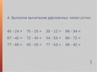 4. Выполни вычитания двузначных чисел устно: 45 - 24 =76 - 26 =35 - 12 =99