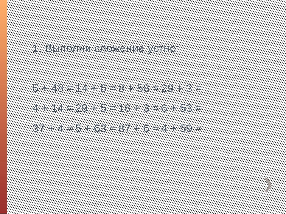 1. Выполни сложение устно: 5 + 48 =14 + 6 =8 + 58 =29 + 3 = 4 + 14 =29 +...