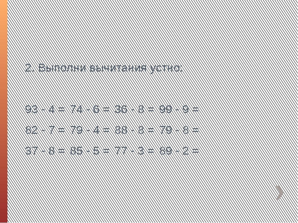 2. Выполни вычитания устно: 93 - 4 =74 - 6 =36 - 8 =99 - 9 = 82 - 7 =79 -...