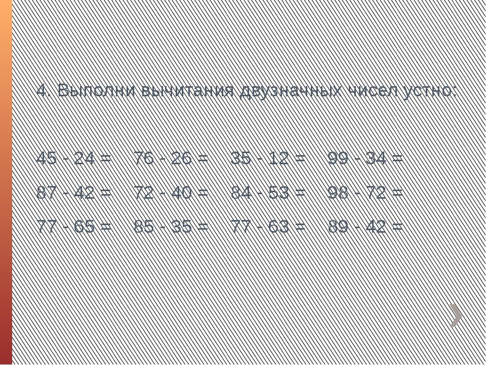 4. Выполни вычитания двузначных чисел устно: 45 - 24 =76 - 26 =35 - 12 =99...