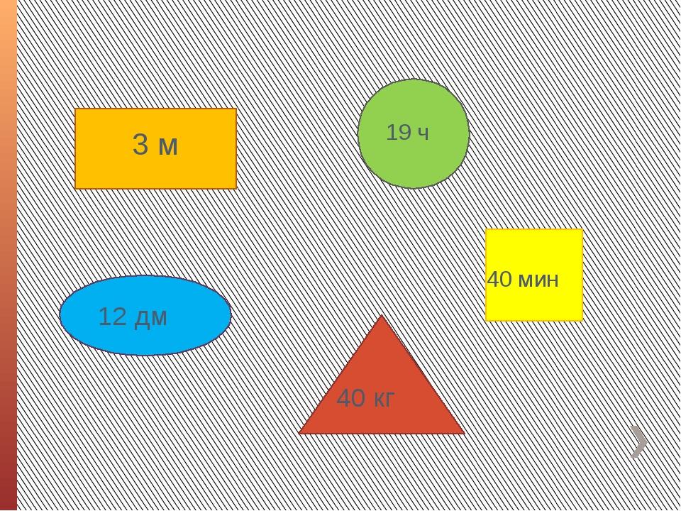 3 м 12 дм 40 кг 19 ч 40 мин