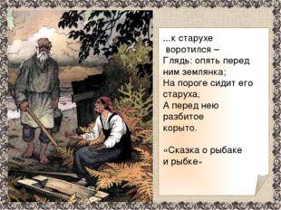 …к старухе воротился – Глядь: опять перед ним землянка; На пороге сидит его