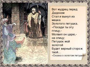 Вот мудрец перед Дадоном Стал и вынул из мешка Золотого петушка. «Посади ты