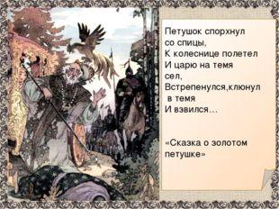 Петушок спорхнул со спицы, К колеснице полетел И царю на темя сел, Встрепену