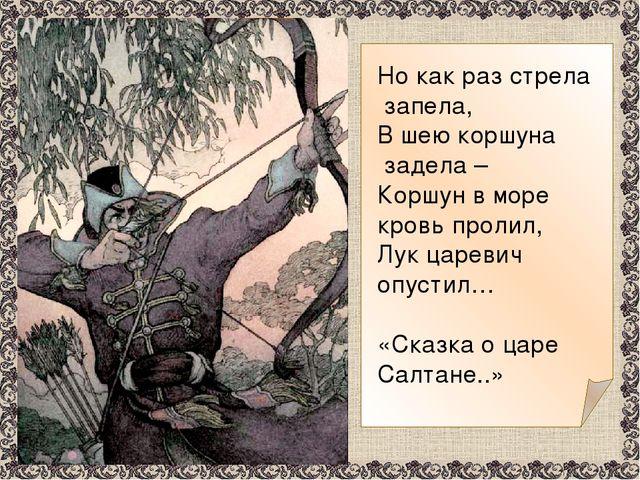 Но как раз стрела запела, В шею коршуна задела – Коршун в море кровь пролил,...