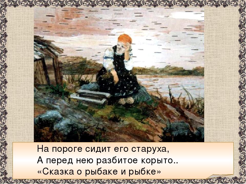 На пороге сидит его старуха, А перед нею разбитое корыто.. «Сказка о рыбаке...