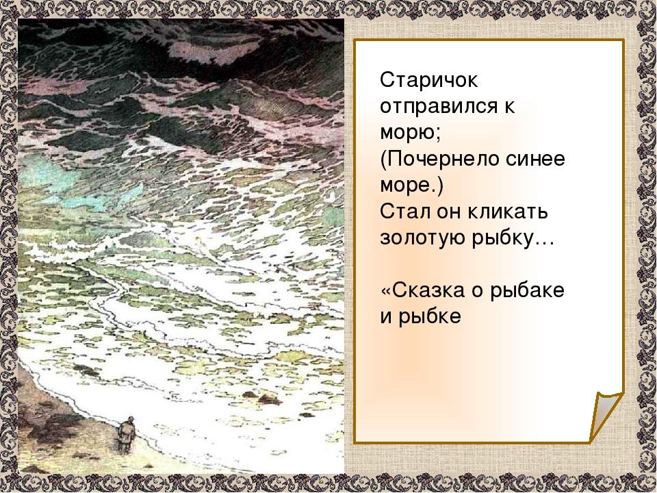 Старичок отправился к морю; (Почернело синее море.) Стал он кликать золотую...