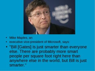 "Mike Maples, an executive vice-president of Microsoft, says: ""Bill [Gates] is"