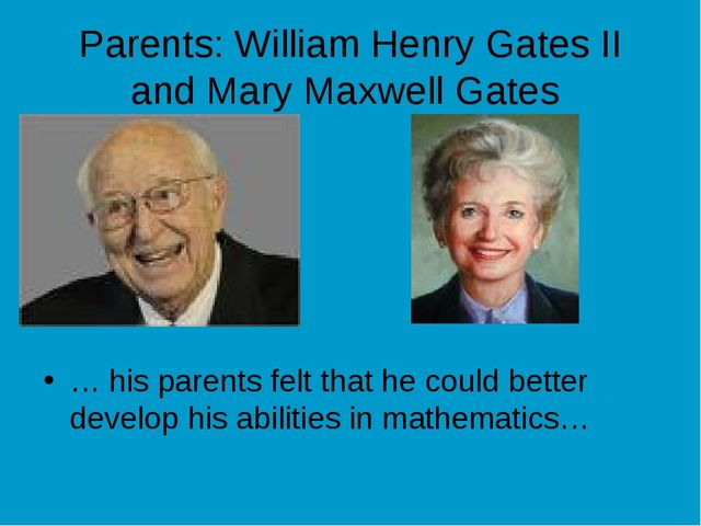 Parents: William Henry Gates II and Mary Maxwell Gates … his parents felt tha...