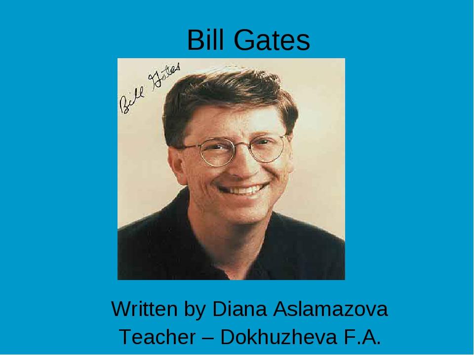 Bill Gates Written by Diana Aslamazova Teacher – Dokhuzheva F.A.